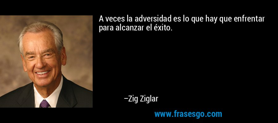 A veces la adversidad es lo que hay que enfrentar para alcanzar el éxito. – Zig Ziglar