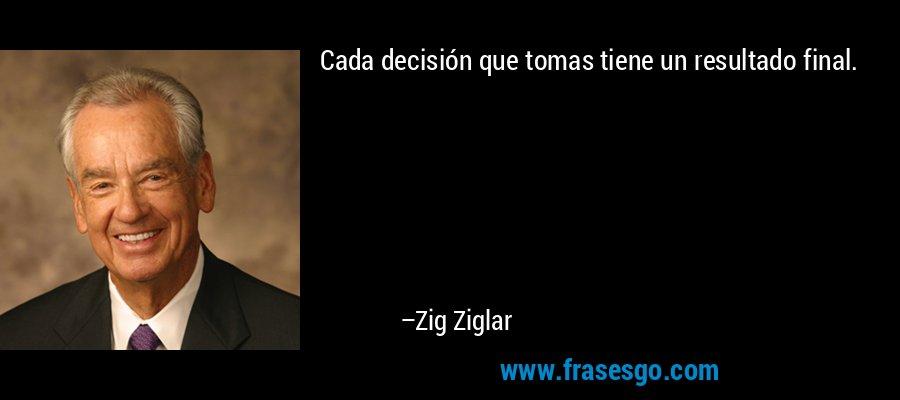 Cada decisión que tomas tiene un resultado final. – Zig Ziglar