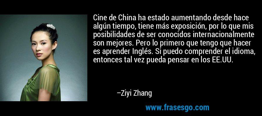 Cine de China ha estado aumentando desde hace algún tiempo, tiene más exposición, por lo que mis posibilidades de ser conocidos internacionalmente son mejores. Pero lo primero que tengo que hacer es aprender Inglés. Si puedo comprender el idioma, entonces tal vez pueda pensar en los EE.UU. – Ziyi Zhang
