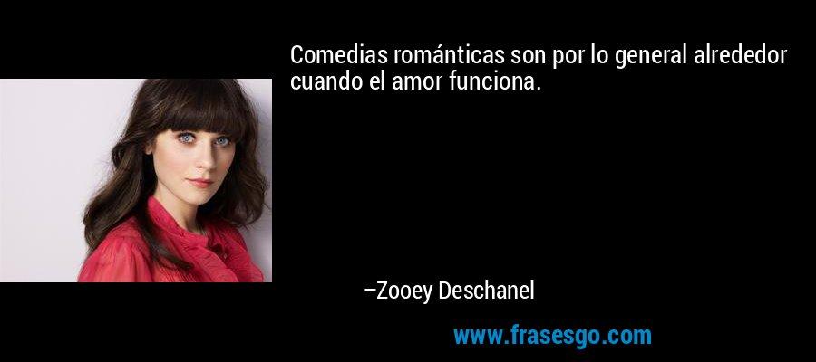 Comedias románticas son por lo general alrededor cuando el amor funciona. – Zooey Deschanel