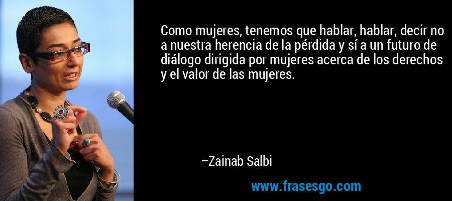Como mujeres, tenemos que hablar, hablar, decir no a nuestra herencia de la pérdida y sí a un futuro de diálogo dirigida por mujeres acerca de los derechos y el valor de las mujeres. – Zainab Salbi