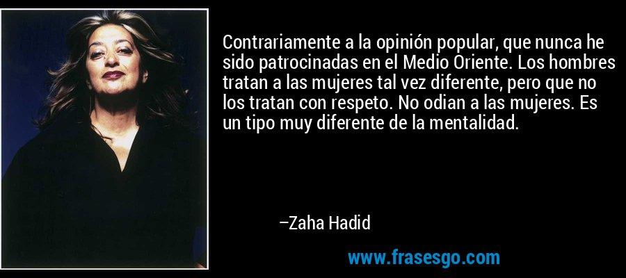 Contrariamente a la opinión popular, que nunca he sido patrocinadas en el Medio Oriente. Los hombres tratan a las mujeres tal vez diferente, pero que no los tratan con respeto. No odian a las mujeres. Es un tipo muy diferente de la mentalidad. – Zaha Hadid