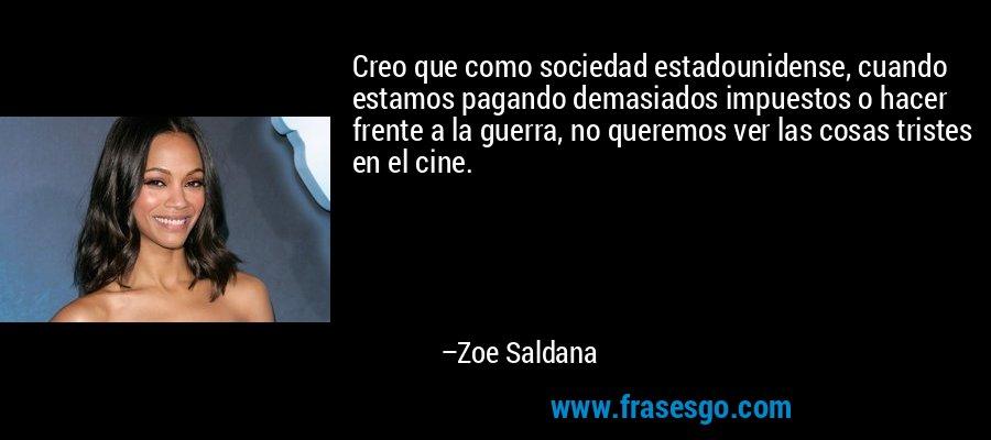 Creo que como sociedad estadounidense, cuando estamos pagando demasiados impuestos o hacer frente a la guerra, no queremos ver las cosas tristes en el cine. – Zoe Saldana