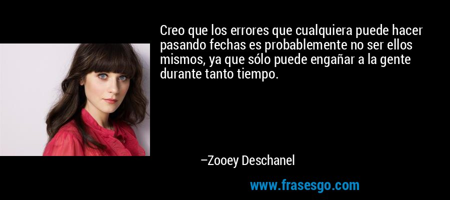 Creo que los errores que cualquiera puede hacer pasando fechas es probablemente no ser ellos mismos, ya que sólo puede engañar a la gente durante tanto tiempo. – Zooey Deschanel