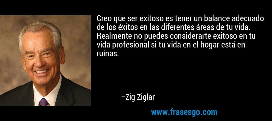 Creo que ser exitoso es tener un balance adecuado de los éxitos en las diferentes áreas de tu vida. Realmente no puedes considerarte exitoso en tu vida profesional si tu vida en el hogar está en ruinas. – Zig Ziglar