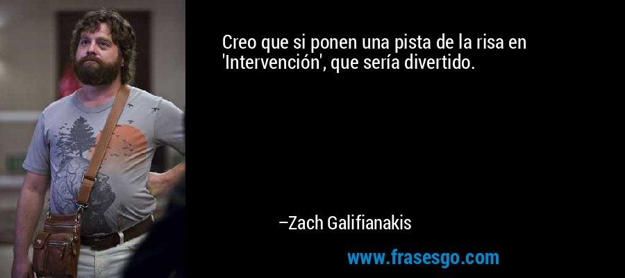 Creo que si ponen una pista de la risa en 'Intervención', que sería divertido. – Zach Galifianakis