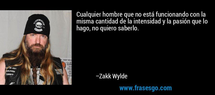 Cualquier hombre que no está funcionando con la misma cantidad de la intensidad y la pasión que lo hago, no quiero saberlo. – Zakk Wylde