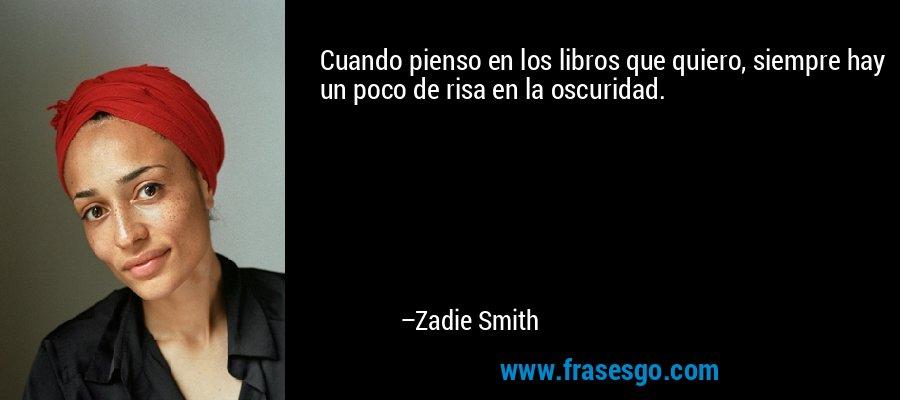 Cuando pienso en los libros que quiero, siempre hay un poco de risa en la oscuridad. – Zadie Smith