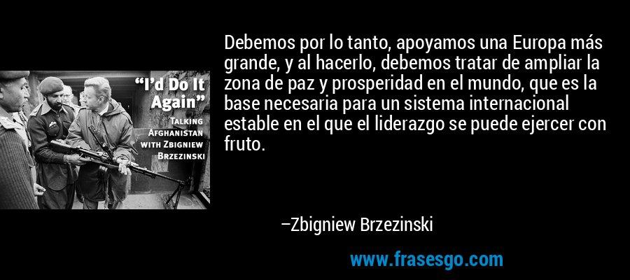 Debemos por lo tanto, apoyamos una Europa más grande, y al hacerlo, debemos tratar de ampliar la zona de paz y prosperidad en el mundo, que es la base necesaria para un sistema internacional estable en el que el liderazgo se puede ejercer con fruto. – Zbigniew Brzezinski