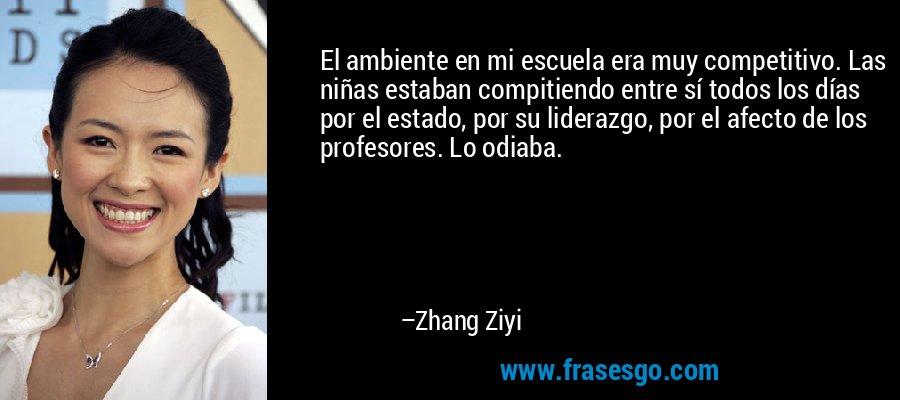 El ambiente en mi escuela era muy competitivo. Las niñas estaban compitiendo entre sí todos los días por el estado, por su liderazgo, por el afecto de los profesores. Lo odiaba. – Zhang Ziyi
