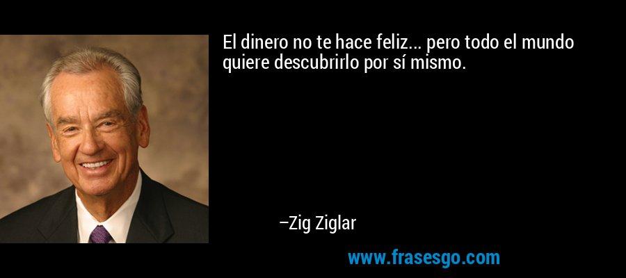 El dinero no te hace feliz... pero todo el mundo quiere descubrirlo por sí mismo. – Zig Ziglar