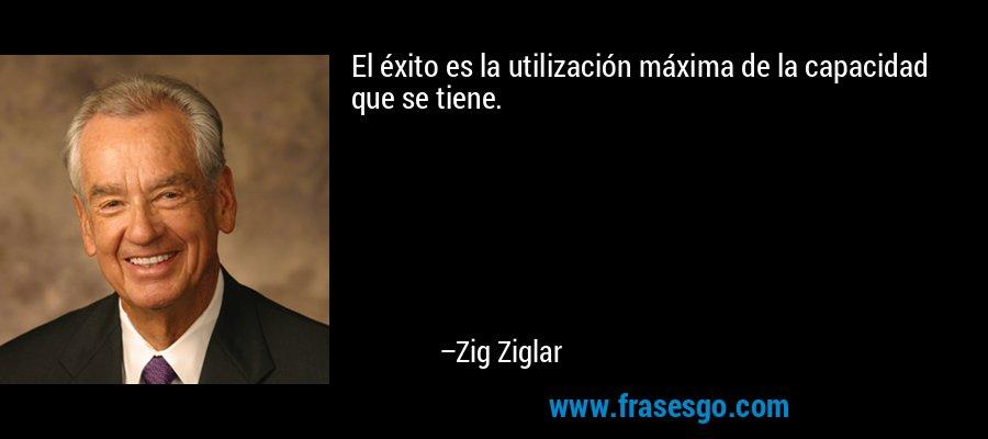 El éxito es la utilización máxima de la capacidad que se tiene. – Zig Ziglar