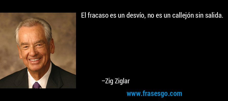 El fracaso es un desvío, no es un callejón sin salida. – Zig Ziglar