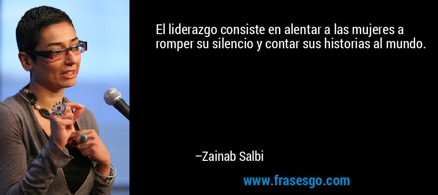 El liderazgo consiste en alentar a las mujeres a romper su silencio y contar sus historias al mundo. – Zainab Salbi