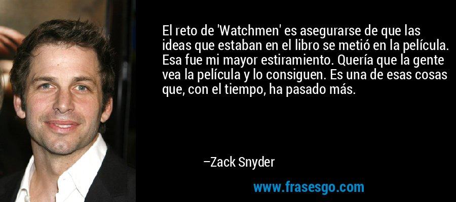 El reto de 'Watchmen' es asegurarse de que las ideas que estaban en el libro se metió en la película. Esa fue mi mayor estiramiento. Quería que la gente vea la película y lo consiguen. Es una de esas cosas que, con el tiempo, ha pasado más. – Zack Snyder