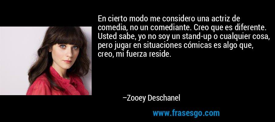 En cierto modo me considero una actriz de comedia, no un comediante. Creo que es diferente. Usted sabe, yo no soy un stand-up o cualquier cosa, pero jugar en situaciones cómicas es algo que, creo, mi fuerza reside. – Zooey Deschanel