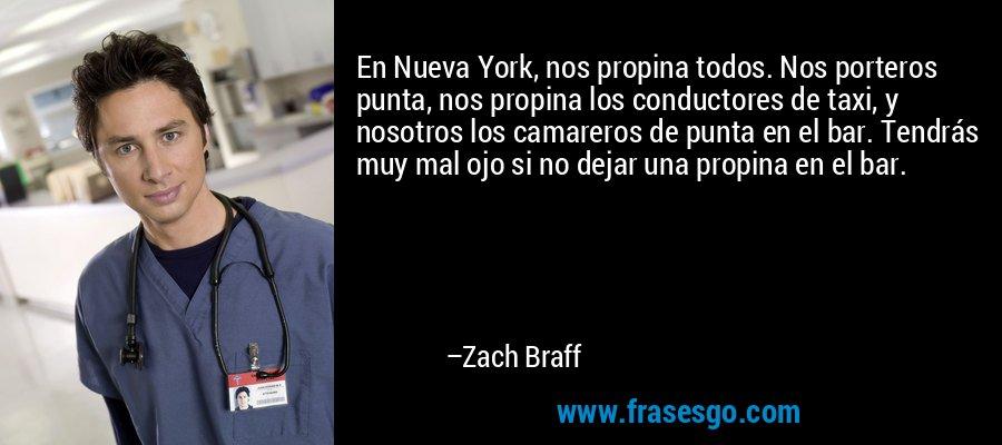 En Nueva York, nos propina todos. Nos porteros punta, nos propina los conductores de taxi, y nosotros los camareros de punta en el bar. Tendrás muy mal ojo si no dejar una propina en el bar. – Zach Braff