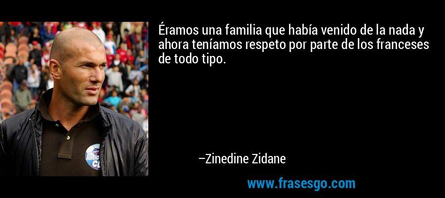 Éramos una familia que había venido de la nada y ahora teníamos respeto por parte de los franceses de todo tipo. – Zinedine Zidane