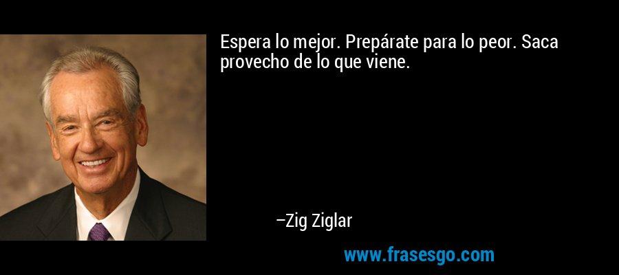 Espera lo mejor. Prepárate para lo peor. Saca provecho de lo que viene. – Zig Ziglar