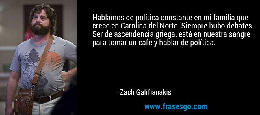Hablamos de política constante en mi familia que crece en Carolina del Norte. Siempre hubo debates. Ser de ascendencia griega, está en nuestra sangre para tomar un café y hablar de política. – Zach Galifianakis