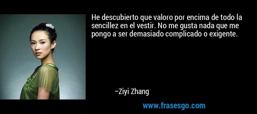 He descubierto que valoro por encima de todo la sencillez en el vestir. No me gusta nada que me pongo a ser demasiado complicado o exigente. – Ziyi Zhang