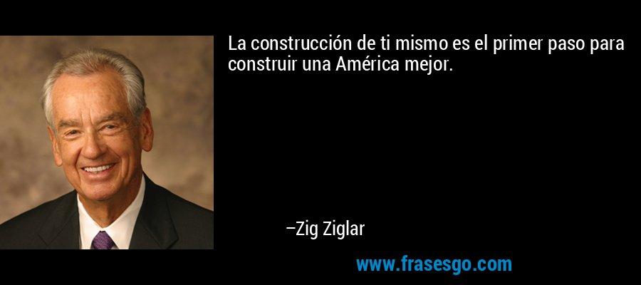 La construcción de ti mismo es el primer paso para construir una América mejor. – Zig Ziglar