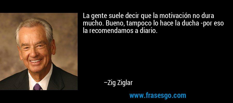 La gente suele decir que la motivación no dura mucho. Bueno, tampoco lo hace la ducha -por eso la recomendamos a diario. – Zig Ziglar
