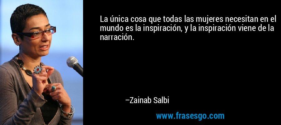 La única cosa que todas las mujeres necesitan en el mundo es la inspiración, y la inspiración viene de la narración. – Zainab Salbi