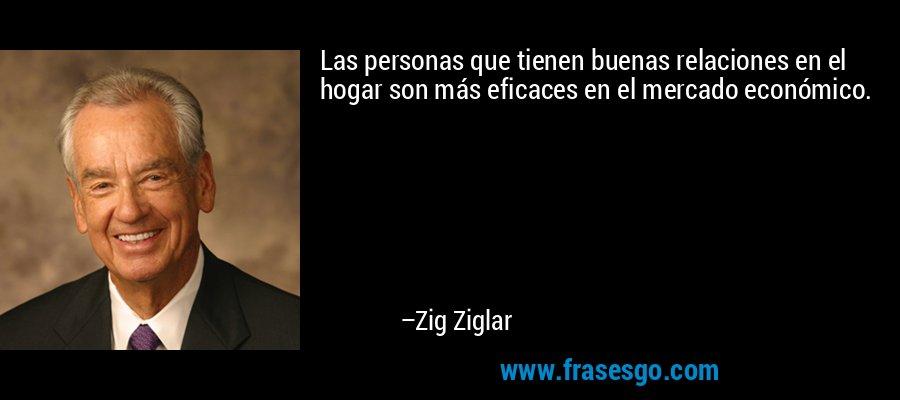 Las personas que tienen buenas relaciones en el hogar son más eficaces en el mercado económico. – Zig Ziglar