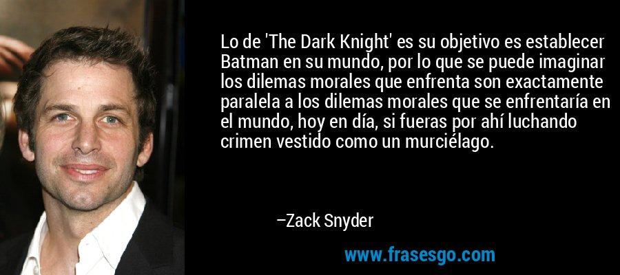 Lo de 'The Dark Knight' es su objetivo es establecer Batman en su mundo, por lo que se puede imaginar los dilemas morales que enfrenta son exactamente paralela a los dilemas morales que se enfrentaría en el mundo, hoy en día, si fueras por ahí luchando crimen vestido como un murciélago. – Zack Snyder