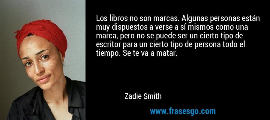 Los libros no son marcas. Algunas personas están muy dispuestos a verse a sí mismos como una marca, pero no se puede ser un cierto tipo de escritor para un cierto tipo de persona todo el tiempo. Se te va a matar. – Zadie Smith