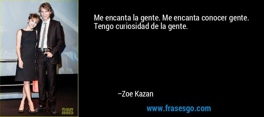 Me encanta la gente. Me encanta conocer gente. Tengo curiosidad de la gente. – Zoe Kazan