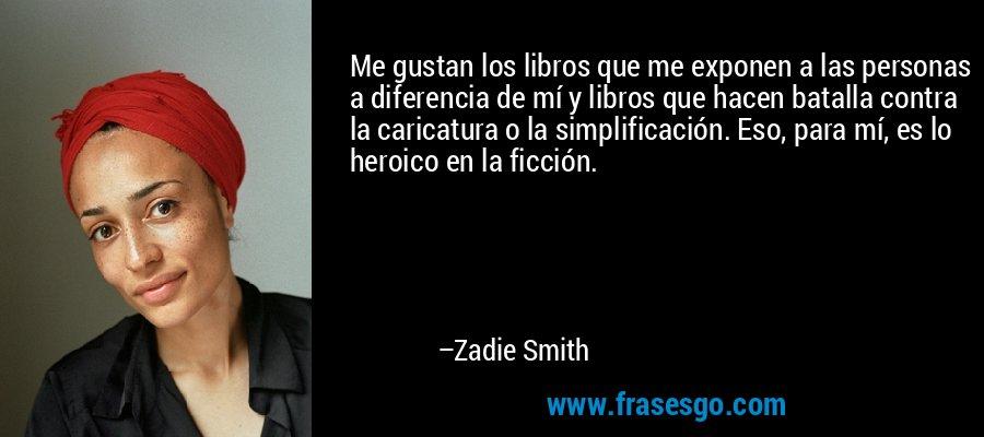 Me gustan los libros que me exponen a las personas a diferencia de mí y libros que hacen batalla contra la caricatura o la simplificación. Eso, para mí, es lo heroico en la ficción. – Zadie Smith