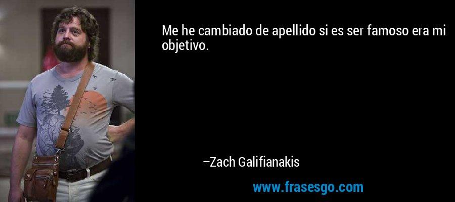 Me he cambiado de apellido si es ser famoso era mi objetivo. – Zach Galifianakis