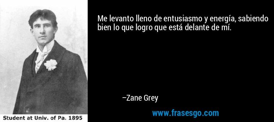 Me levanto lleno de entusiasmo y energía, sabiendo bien lo que logro que está delante de mí. – Zane Grey