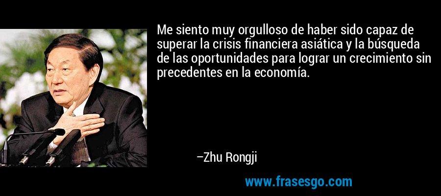 Me siento muy orgulloso de haber sido capaz de superar la crisis financiera asiática y la búsqueda de las oportunidades para lograr un crecimiento sin precedentes en la economía. – Zhu Rongji