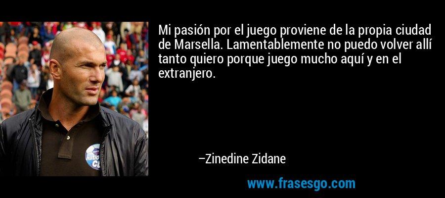 Mi pasión por el juego proviene de la propia ciudad de Marsella. Lamentablemente no puedo volver allí tanto quiero porque juego mucho aquí y en el extranjero. – Zinedine Zidane