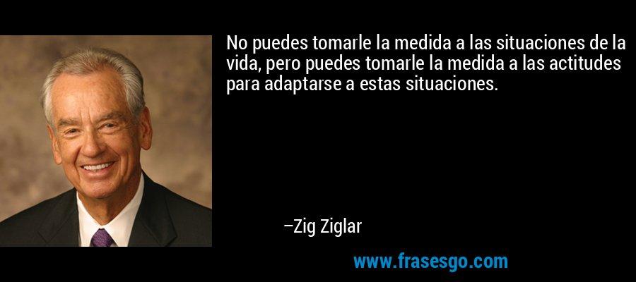 No puedes tomarle la medida a las situaciones de la vida, pero puedes tomarle la medida a las actitudes para adaptarse a estas situaciones. – Zig Ziglar