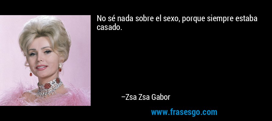 No sé nada sobre el sexo, porque siempre estaba casado. – Zsa Zsa Gabor