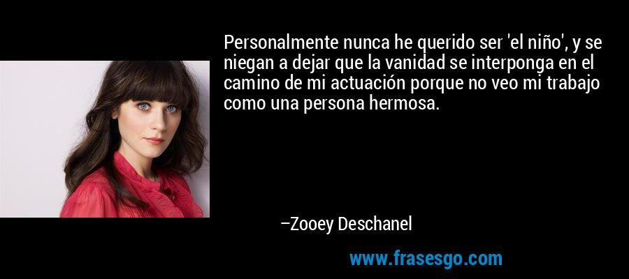 Personalmente nunca he querido ser 'el niño', y se niegan a dejar que la vanidad se interponga en el camino de mi actuación porque no veo mi trabajo como una persona hermosa. – Zooey Deschanel