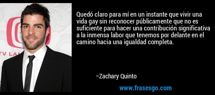 Quedó claro para mí en un instante que vivir una vida gay sin reconocer públicamente que no es suficiente para hacer una contribución significativa a la inmensa labor que tenemos por delante en el camino hacia una igualdad completa. – Zachary Quinto