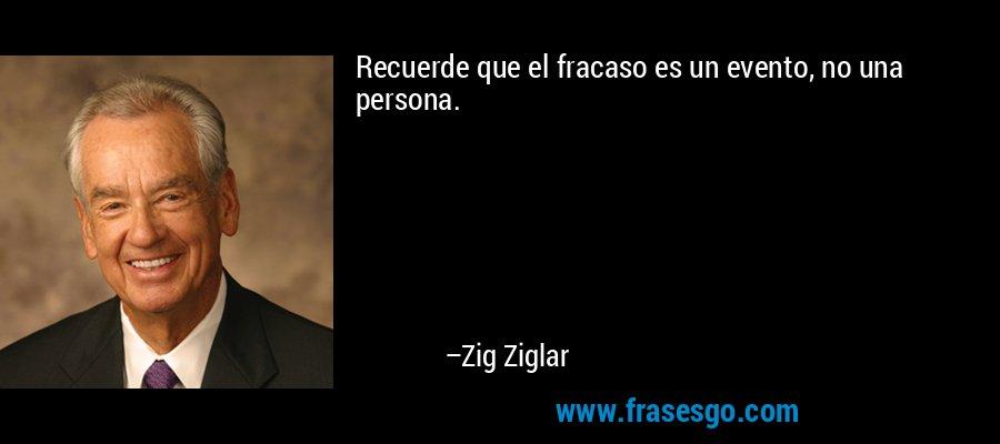 Recuerde que el fracaso es un evento, no una persona. – Zig Ziglar