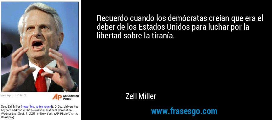 Recuerdo cuando los demócratas creían que era el deber de los Estados Unidos para luchar por la libertad sobre la tiranía. – Zell Miller