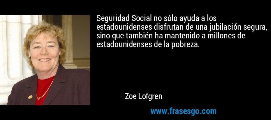 Seguridad Social no sólo ayuda a los estadounidenses disfrutan de una jubilación segura, sino que también ha mantenido a millones de estadounidenses de la pobreza. – Zoe Lofgren