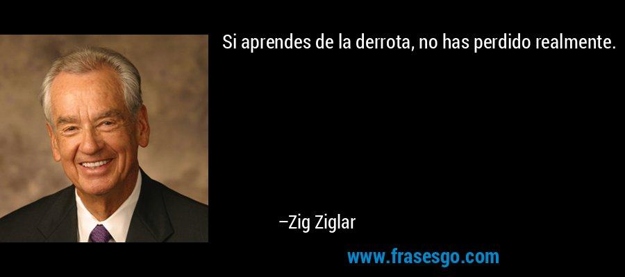 Si aprendes de la derrota, no has perdido realmente. – Zig Ziglar