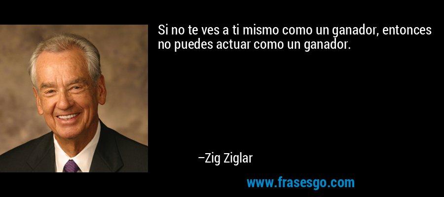 Si no te ves a ti mismo como un ganador, entonces no puedes actuar como un ganador. – Zig Ziglar