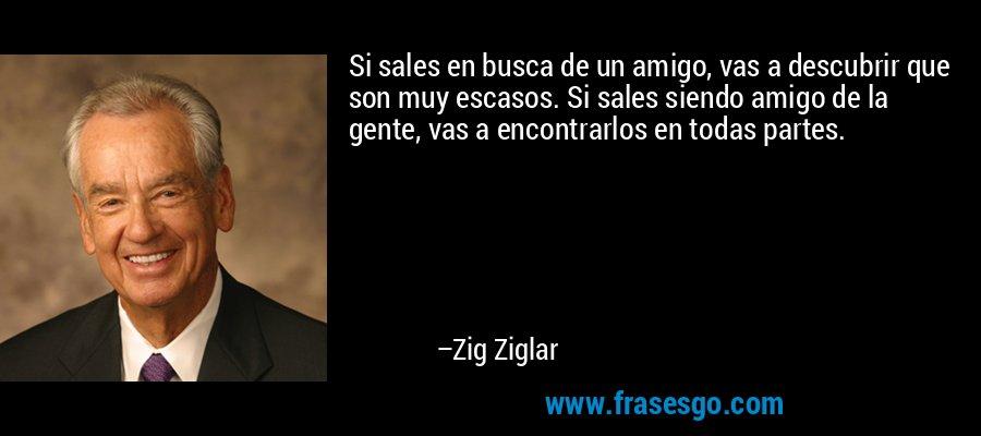 Si sales en busca de un amigo, vas a descubrir que son muy escasos. Si sales siendo amigo de la gente, vas a encontrarlos en todas partes. – Zig Ziglar