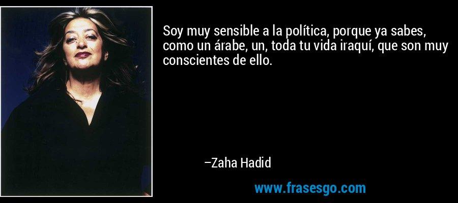 Soy muy sensible a la política, porque ya sabes, como un árabe, un, toda tu vida iraquí, que son muy conscientes de ello. – Zaha Hadid