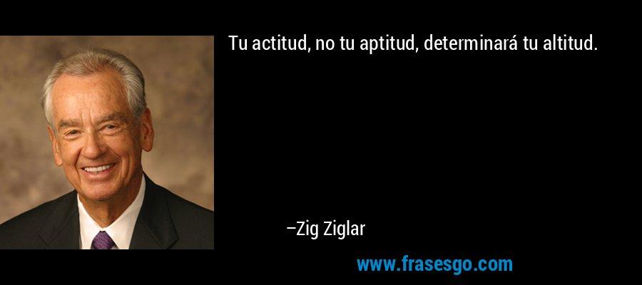Tu actitud, no tu aptitud, determinará tu altitud. – Zig Ziglar
