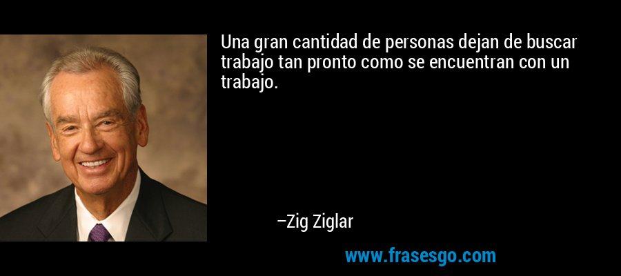 Una gran cantidad de personas dejan de buscar trabajo tan pronto como se encuentran con un trabajo. – Zig Ziglar